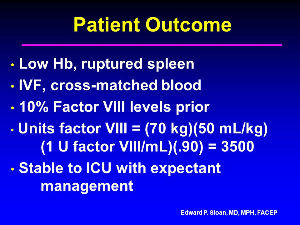 Edward P. Sloan, MD, MPH, FACEP Patient Outcome Low Hb, ruptured spleen IVF, cross-matched blood 10% Factor VIII levels prior Units factor VIII = (70