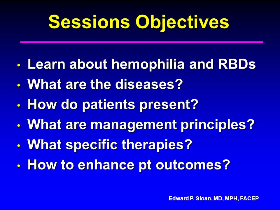 Edward P. Sloan, MD, MPH, FACEP Sessions Objectives Learn about hemophilia and RBDs Learn about hemophilia and RBDs What are the diseases? What are th