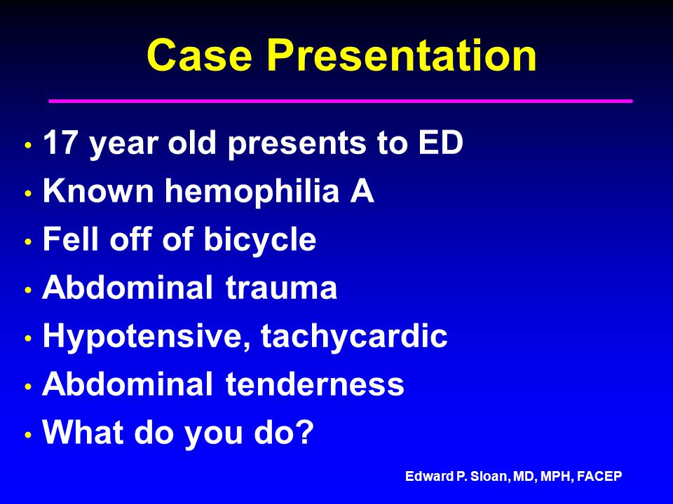 Edward P. Sloan, MD, MPH, FACEP Case Presentation 17 year old presents to ED Known hemophilia A Fell off of bicycle Abdominal trauma Hypotensive, tach