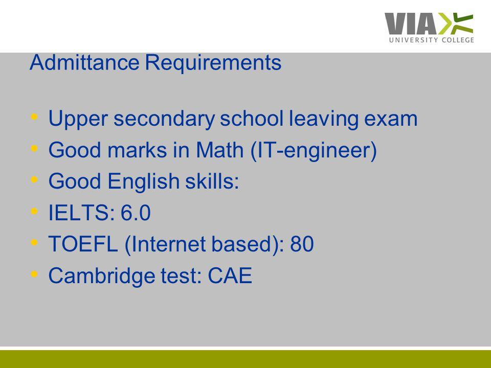 VIAUC.DK Admittance Requirements Upper secondary school leaving exam Good marks in Math (IT-engineer) Good English skills: IELTS: 6.0 TOEFL (Internet based): 80 Cambridge test: CAE