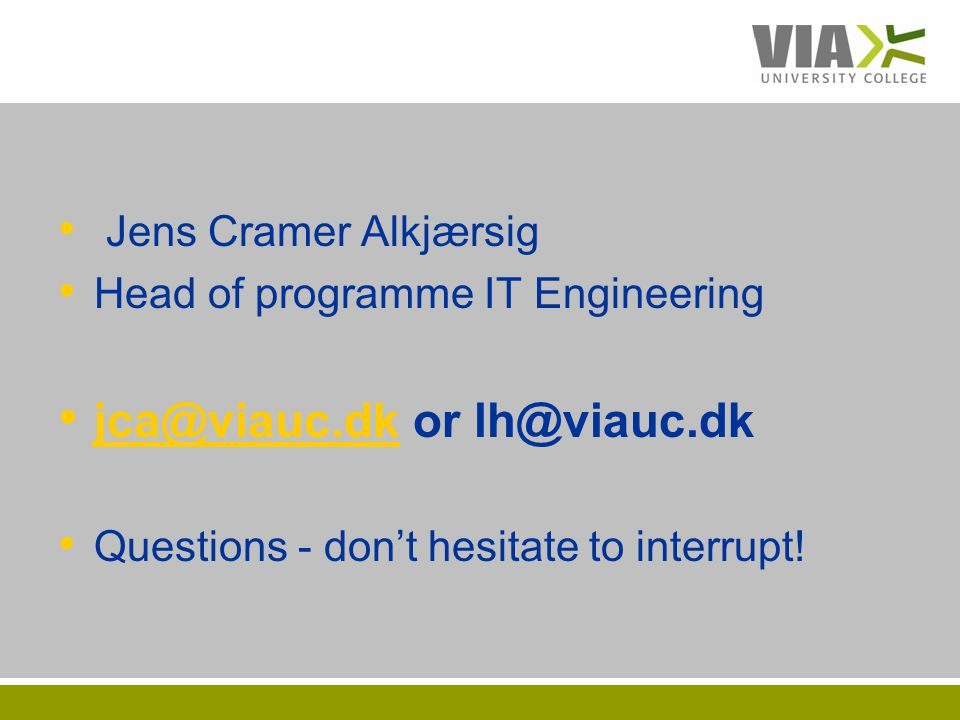 VIAUC.DK Jens Cramer Alkjærsig Head of programme IT Engineering jca@viauc.dk or lh@viauc.dk jca@viauc.dk Questions - dont hesitate to interrupt!