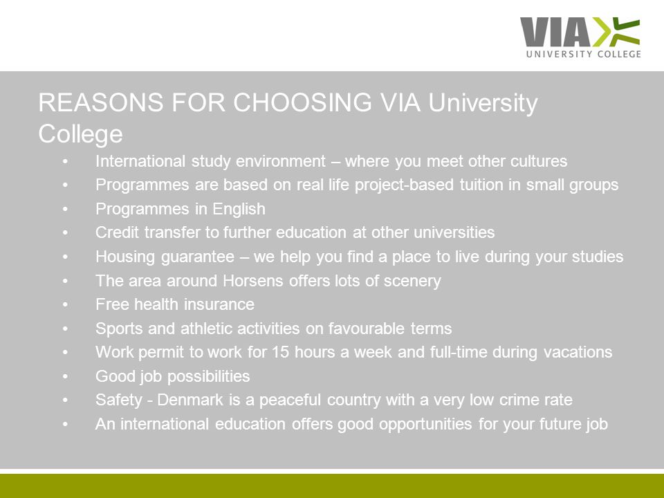 VIAUC.DK International study environment – where you meet other cultures Programmes are based on real life project-based tuition in small groups Programmes in English Credit transfer to further education at other universities Housing guarantee – we help you find a place to live during your studies The area around Horsens offers lots of scenery Free health insurance Sports and athletic activities on favourable terms Work permit to work for 15 hours a week and full-time during vacations Good job possibilities Safety - Denmark is a peaceful country with a very low crime rate An international education offers good opportunities for your future job REASONS FOR CHOOSING VIA University College