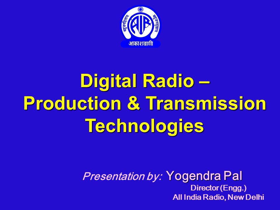 Digital Radio – Production & Transmission Technologies Yogendra Pal Presentation by: Yogendra Pal Director (Engg.) All India Radio, New Delhi