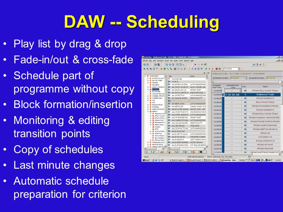 DAW -- Scheduling Play list by drag & drop Fade-in/out & cross-fade Schedule part of programme without copy Block formation/insertion Monitoring & editing transition points Copy of schedules Last minute changes Automatic schedule preparation for criterion