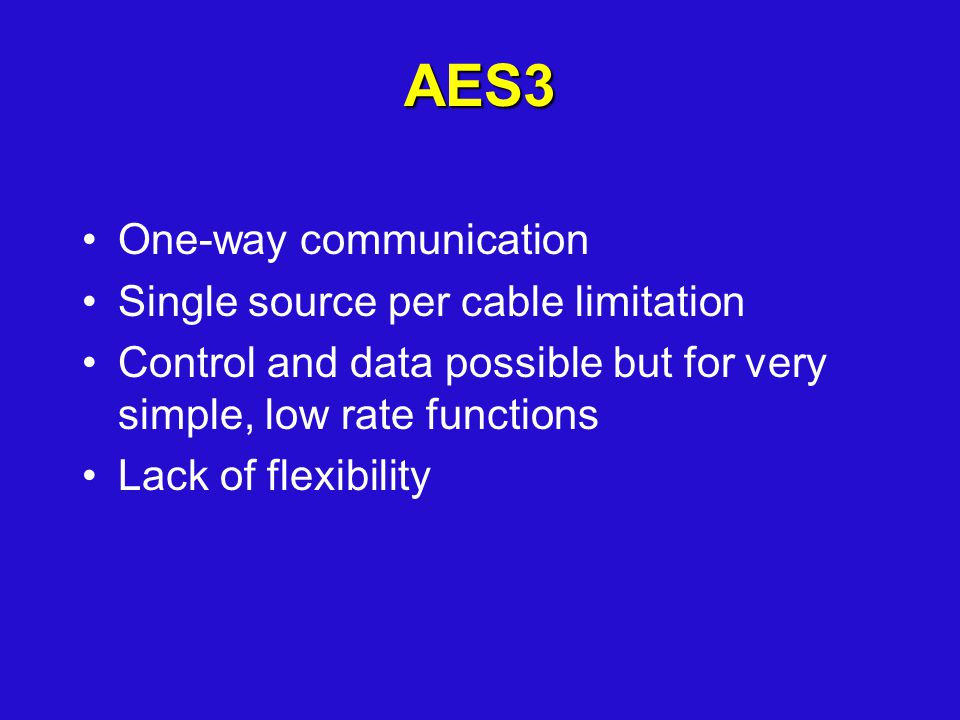 AES3 One-way communication Single source per cable limitation Control and data possible but for very simple, low rate functions Lack of flexibility