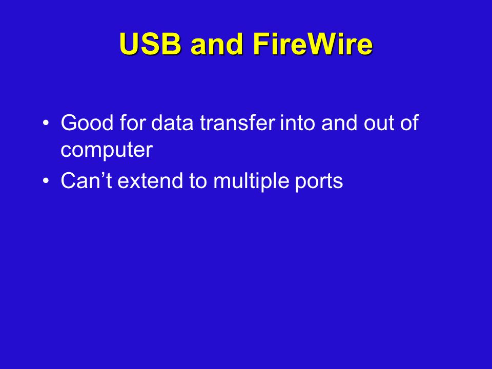 USB and FireWire Good for data transfer into and out of computer Cant extend to multiple ports