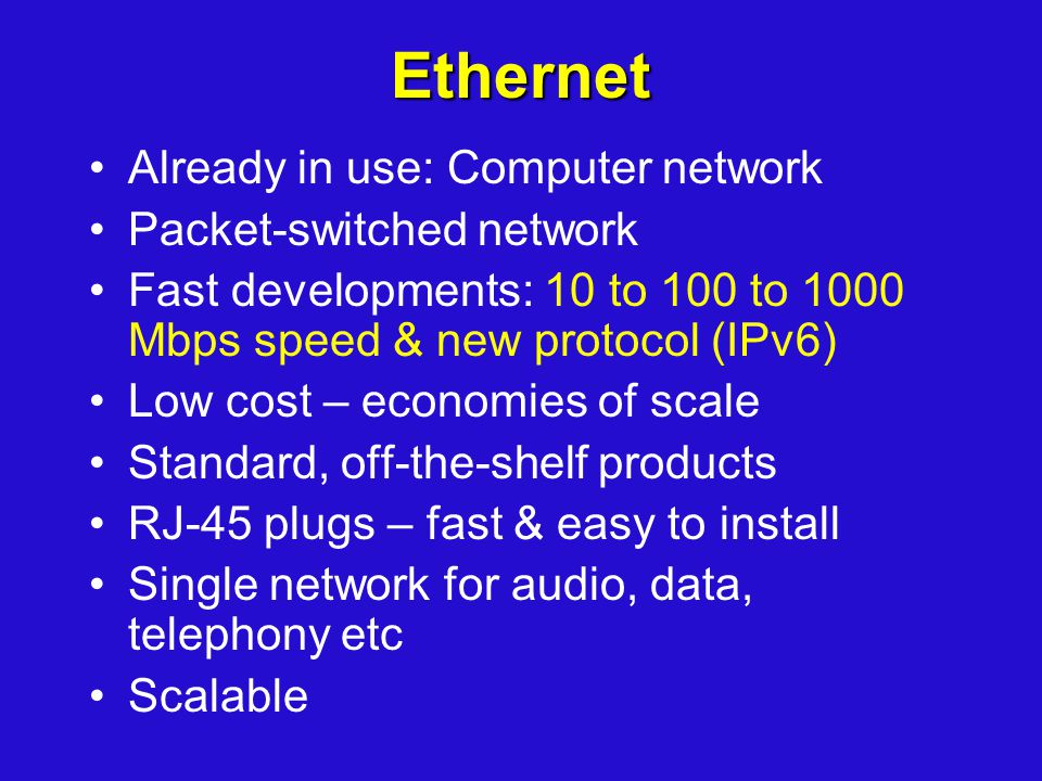 Ethernet Already in use: Computer network Packet-switched network Fast developments: 10 to 100 to 1000 Mbps speed & new protocol (IPv6) Low cost – eco