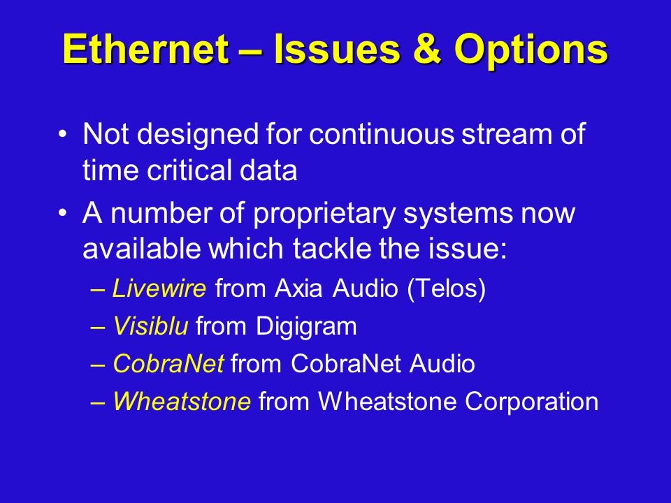 Ethernet – Issues & Options Not designed for continuous stream of time critical data A number of proprietary systems now available which tackle the is