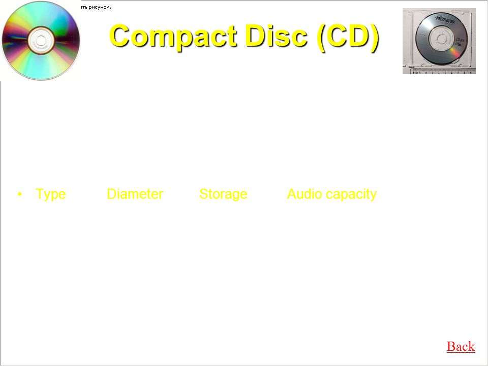 Compact Disc (CD) Developed as replacement of gramophone records Optical disc Type Diameter Storage Audio capacity Std 120 mm 650 & 700 MB 74 & 80 minutes Mini 80 mm 184 MB 21 minutes Format: 2-channel, 16-bit PCM at 44.1 kHz CD-ROM, CD-R & CD-RW came up later Back