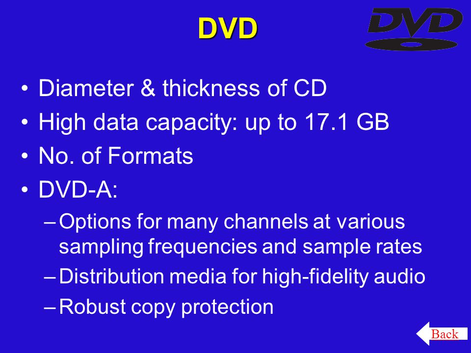 DVD Diameter & thickness of CD High data capacity: up to 17.1 GB No. of Formats DVD-A: –Options for many channels at various sampling frequencies and