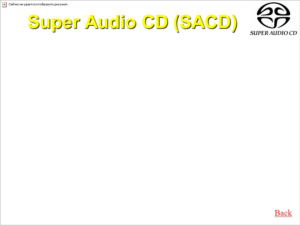 Super Audio CD (SACD) Read-only, optical audio disc Looks exactly like CD Capacity: up to 7.95 GB Frequency response: DC to 100 kHz Dynamic range: 120 dB Audio format: Direct Stream Digital (DSD) Built-in copy protection features 3 types: –Hybrid, Single and Dual layer Back