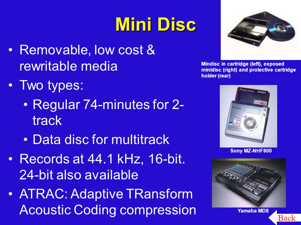 Mini Disc Yamaha MD8 Mindisc in cartridge (left), exposed minidisc (right) and protective cartridge holder (rear) Back Sony MZ-NHF800 Removable, low cost & rewritable media Two types: Regular 74-minutes for 2- track Data disc for multitrack Records at 44.1 kHz, 16-bit.