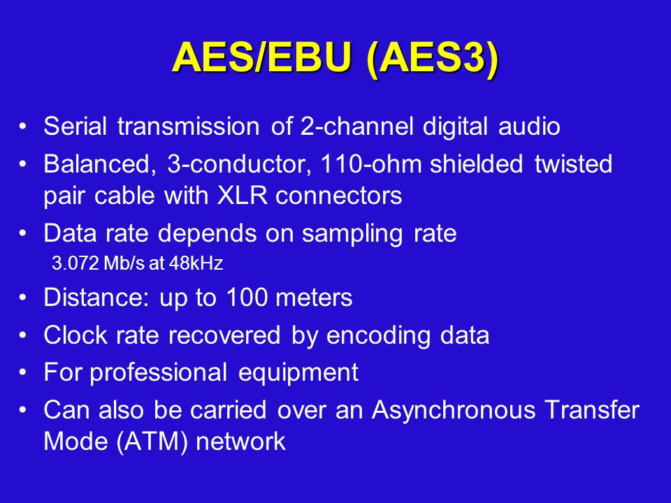 AES/EBU (AES3) Serial transmission of 2-channel digital audio Balanced, 3-conductor, 110-ohm shielded twisted pair cable with XLR connectors Data rate depends on sampling rate 3.072 Mb/s at 48kHz Distance: up to 100 meters Clock rate recovered by encoding data For professional equipment Can also be carried over an Asynchronous Transfer Mode (ATM) network