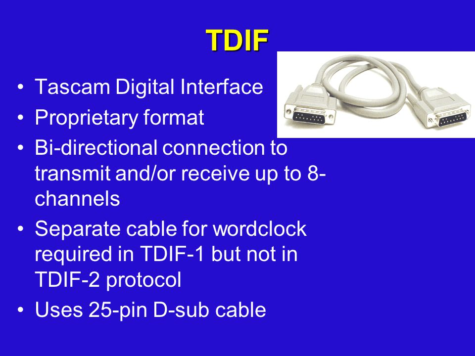 TDIF Tascam Digital Interface Proprietary format Bi-directional connection to transmit and/or receive up to 8- channels Separate cable for wordclock required in TDIF-1 but not in TDIF-2 protocol Uses 25-pin D-sub cable