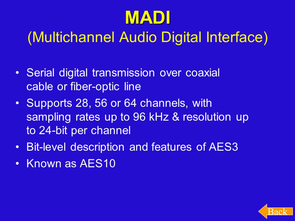 MADI MADI (Multichannel Audio Digital Interface) Serial digital transmission over coaxial cable or fiber-optic line Supports 28, 56 or 64 channels, with sampling rates up to 96 kHz & resolution up to 24-bit per channel Bit-level description and features of AES3 Known as AES10 Back