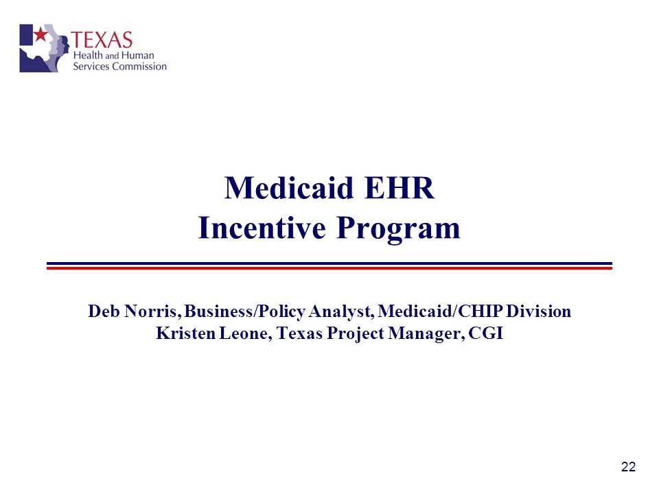 Medicaid EHR Incentive Program Deb Norris, Business/Policy Analyst, Medicaid/CHIP Division Kristen Leone, Texas Project Manager, CGI 22