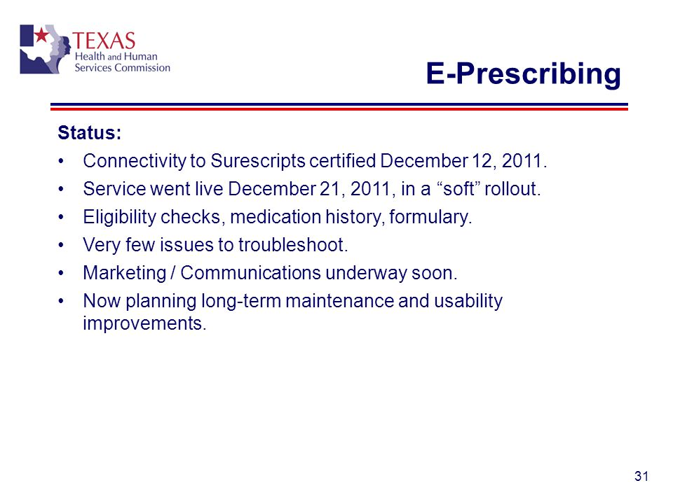 31 E-Prescribing Status: Connectivity to Surescripts certified December 12, 2011. Service went live December 21, 2011, in a soft rollout. Eligibility