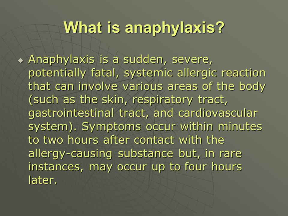 What is anaphylaxis? Anaphylaxis is a sudden, severe, potentially fatal, systemic allergic reaction that can involve various areas of the body (such a