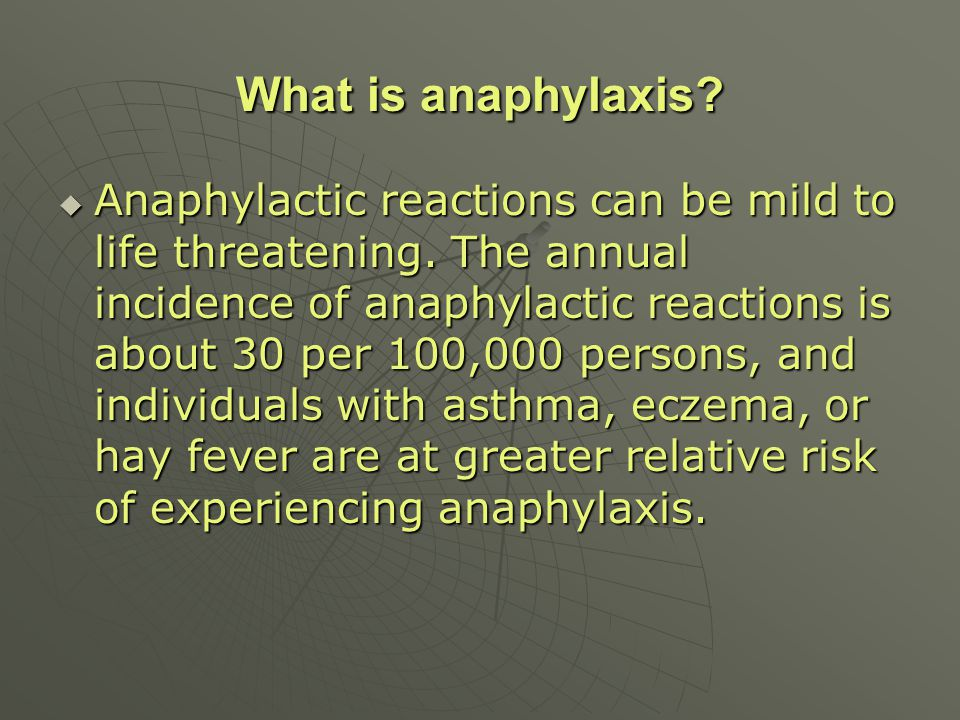 Anaphylactic reactions can be mild to life threatening. The annual incidence of anaphylactic reactions is about 30 per 100,000 persons, and individual