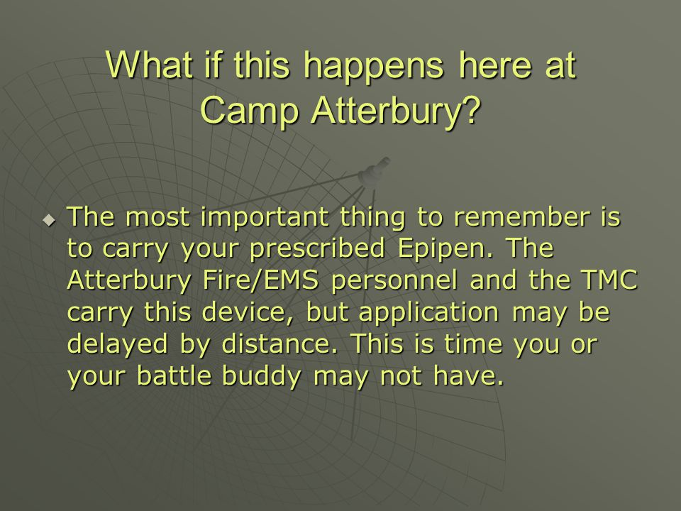 What if this happens here at Camp Atterbury? The most important thing to remember is to carry your prescribed Epipen. The Atterbury Fire/EMS personnel
