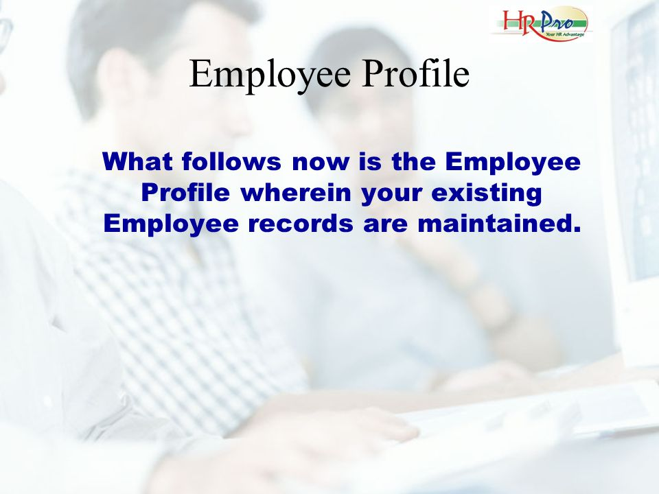 Employee Profile What follows now is the Employee Profile wherein your existing Employee records are maintained.
