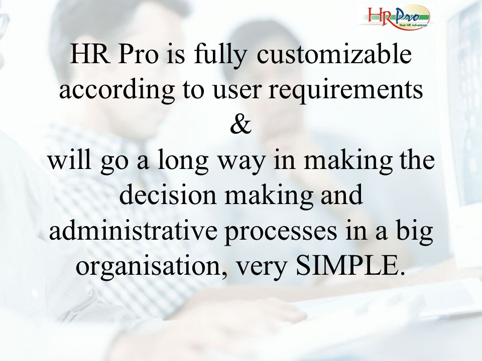 HR Pro is fully customizable according to user requirements & will go a long way in making the decision making and administrative processes in a big o
