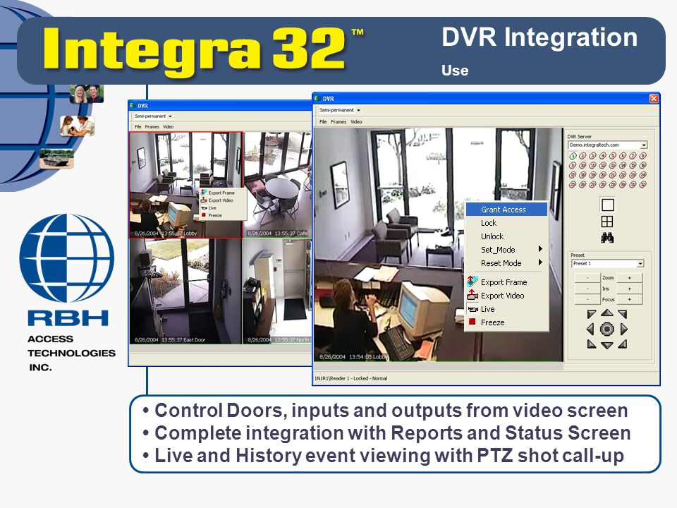 DVR Integration Use Control Doors, inputs and outputs from video screen Complete integration with Reports and Status Screen Live and History event vie
