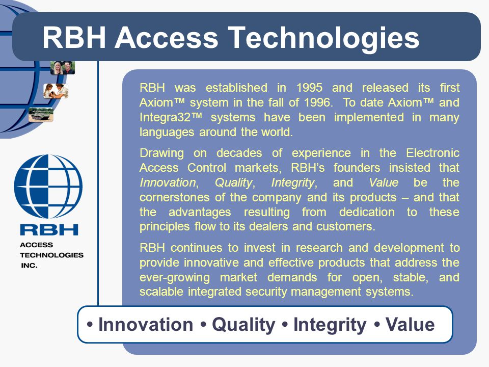 RBH Access Technologies RBH was established in 1995 and released its first Axiom system in the fall of 1996. To date Axiom and Integra32 systems have
