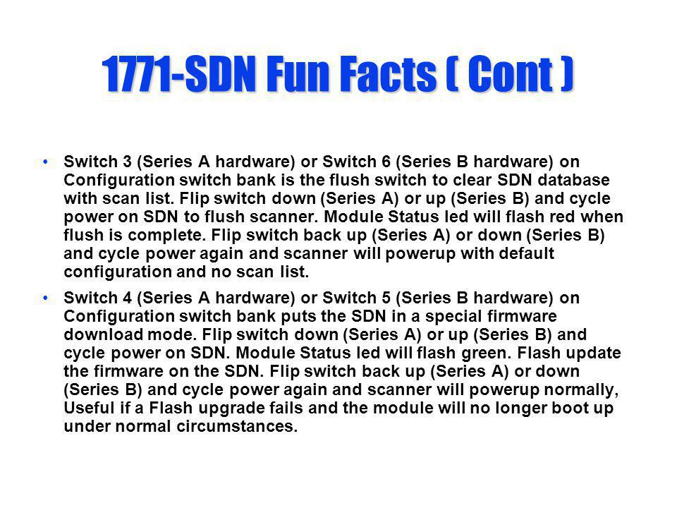 1771-SDN Fun Facts ( Cont ) Switch 3 (Series A hardware) or Switch 6 (Series B hardware) on Configuration switch bank is the flush switch to clear SDN