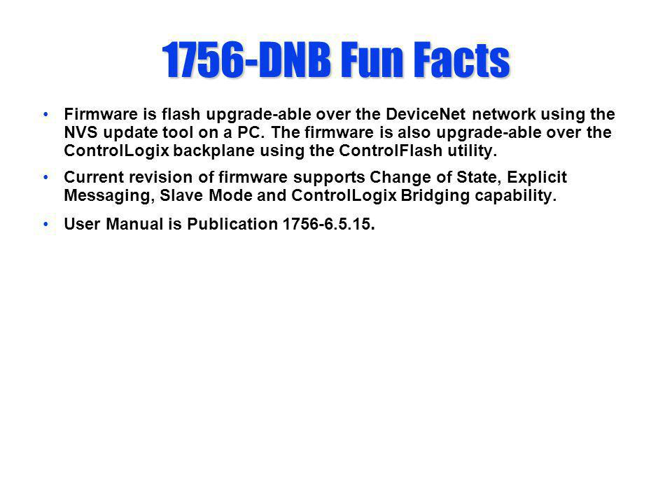1756-DNB Fun Facts Firmware is flash upgrade-able over the DeviceNet network using the NVS update tool on a PC. The firmware is also upgrade-able over