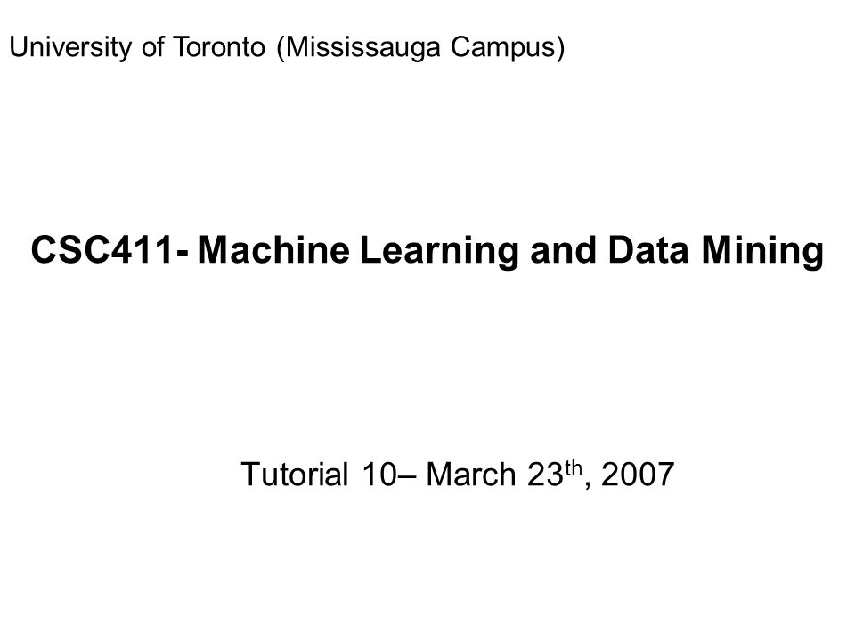CSC411- Machine Learning and Data Mining Tutorial 10– March 23 th, 2007 University of Toronto (Mississauga Campus)