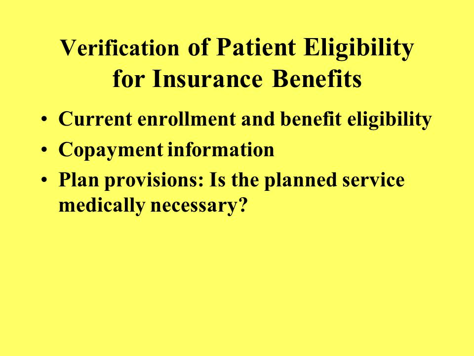 Verification of Patient Eligibility for Insurance Benefits Current enrollment and benefit eligibility Copayment information Plan provisions: Is the pl