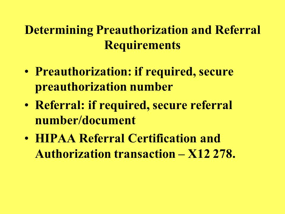 Determining Preauthorization and Referral Requirements Preauthorization: if required, secure preauthorization number Referral: if required, secure ref