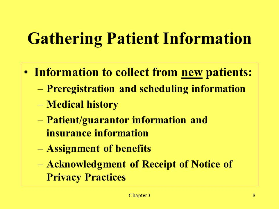 Chapter 38 Gathering Patient Information Information to collect from new patients: –Preregistration and scheduling information –Medical history –Patie