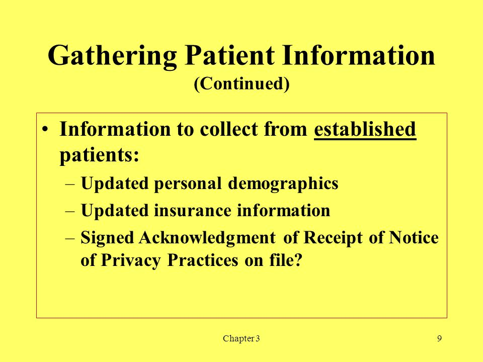 Chapter 39 Gathering Patient Information (Continued) Information to collect from established patients: –Updated personal demographics –Updated insuran
