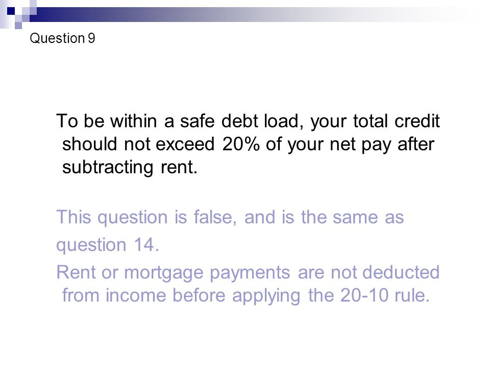 Question 9 To be within a safe debt load, your total credit should not exceed 20% of your net pay after subtracting rent.