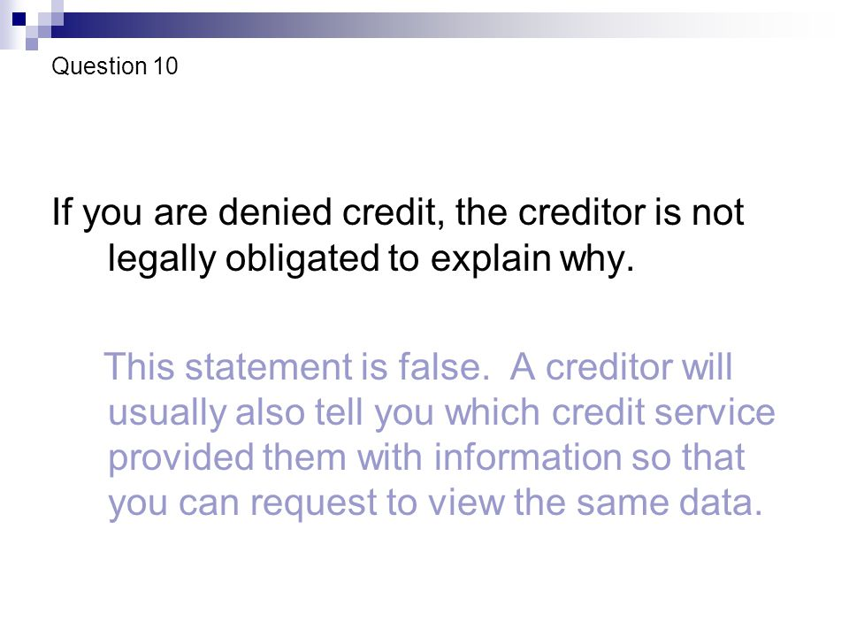 Question 10 If you are denied credit, the creditor is not legally obligated to explain why.
