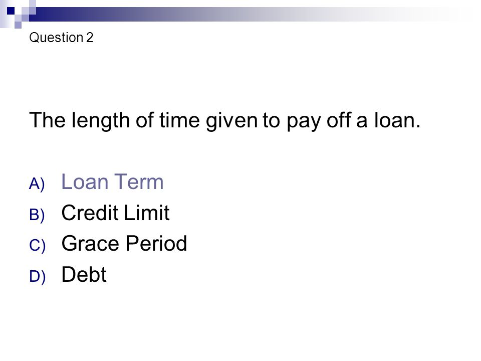 Question 2 The length of time given to pay off a loan.