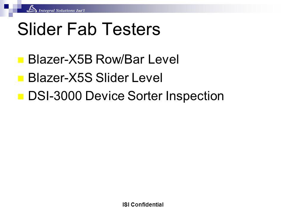ISI Confidential Slider Fab Testers Blazer-X5B Row/Bar Level Blazer-X5S Slider Level DSI-3000 Device Sorter Inspection