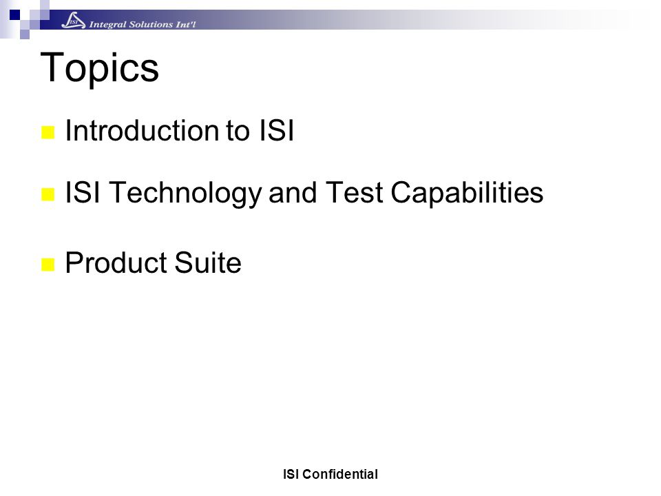 Topics Introduction to ISI ISI Technology and Test Capabilities Product Suite