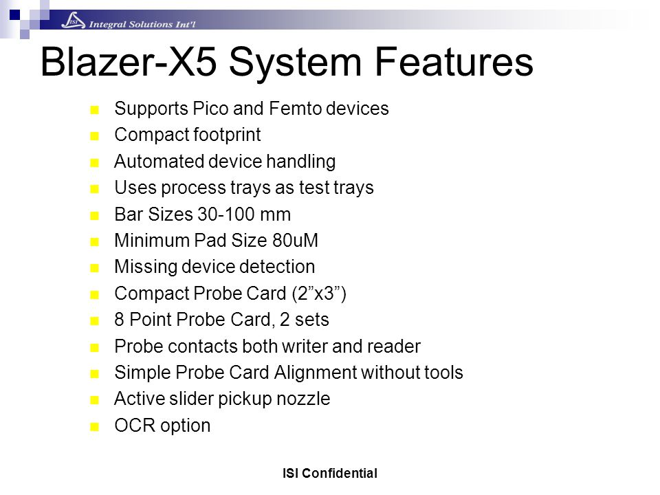 ISI Confidential Blazer-X5 System Features Supports Pico and Femto devices Compact footprint Automated device handling Uses process trays as test trays Bar Sizes 30-100 mm Minimum Pad Size 80uM Missing device detection Compact Probe Card (2x3) 8 Point Probe Card, 2 sets Probe contacts both writer and reader Simple Probe Card Alignment without tools Active slider pickup nozzle OCR option