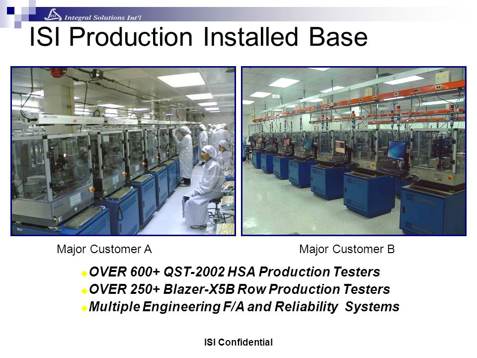ISI Confidential ISI Production Installed Base OVER 600+ QST-2002 HSA Production Testers OVER 250+ Blazer-X5B Row Production Testers Multiple Engineering F/A and Reliability Systems Major Customer AMajor Customer B