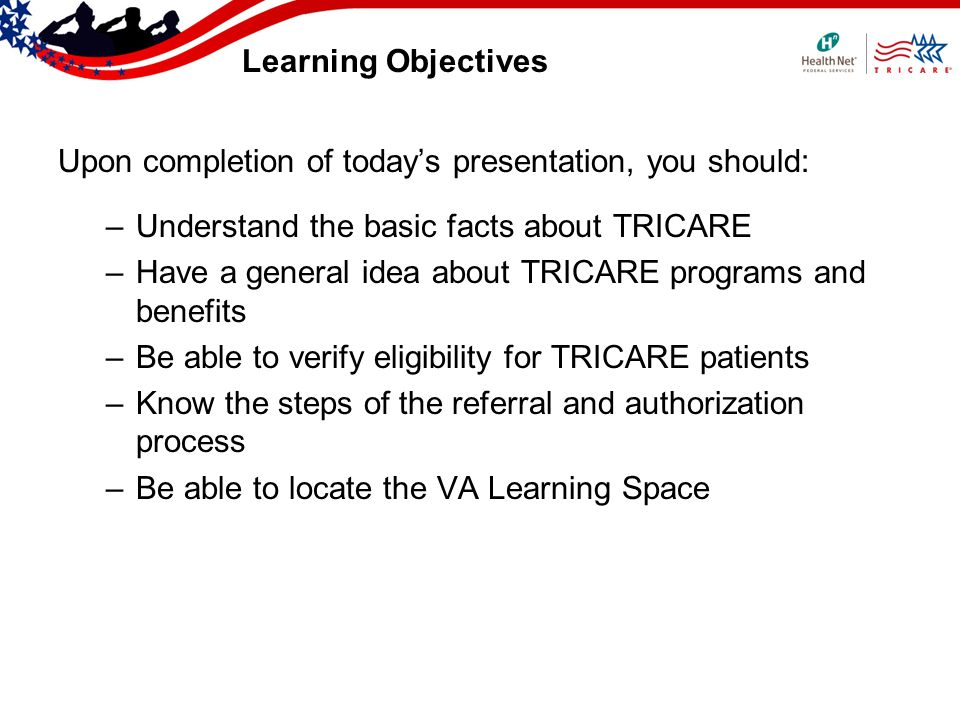 Learning Objectives Upon completion of todays presentation, you should: –Understand the basic facts about TRICARE –Have a general idea about TRICARE p