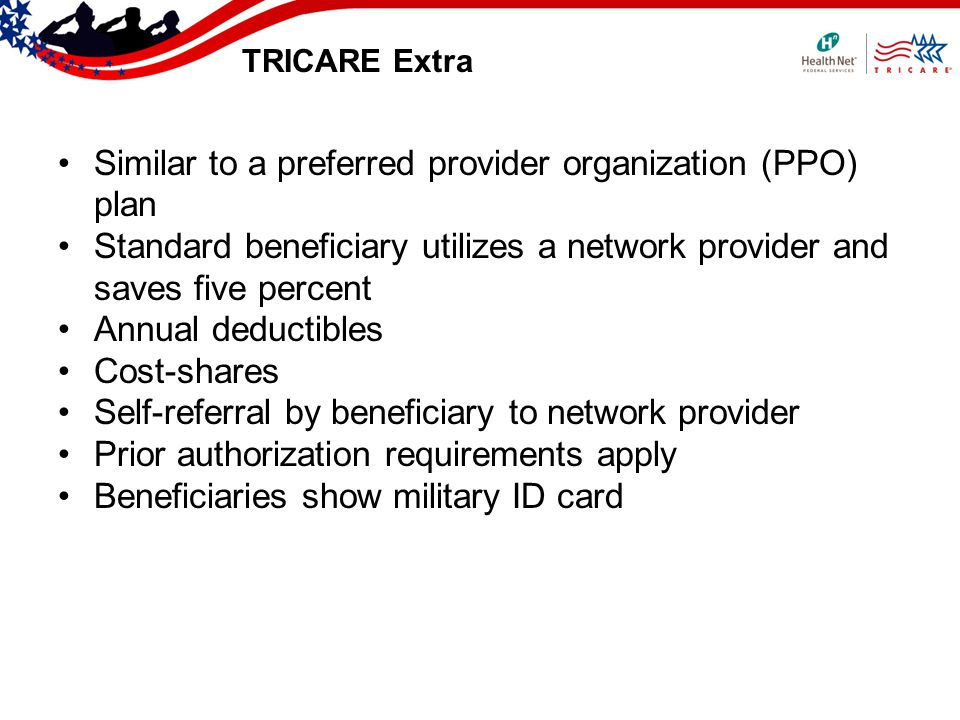 TRICARE Extra Similar to a preferred provider organization (PPO) plan Standard beneficiary utilizes a network provider and saves five percent Annual deductibles Cost-shares Self-referral by beneficiary to network provider Prior authorization requirements apply Beneficiaries show military ID card