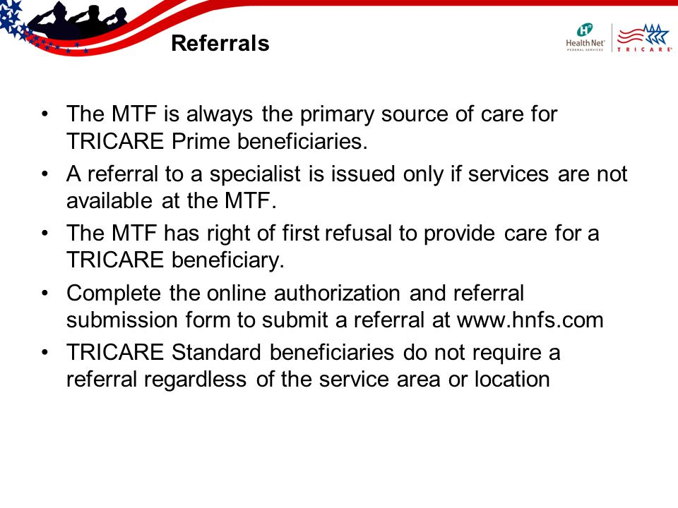 Referrals The MTF is always the primary source of care for TRICARE Prime beneficiaries. A referral to a specialist is issued only if services are not