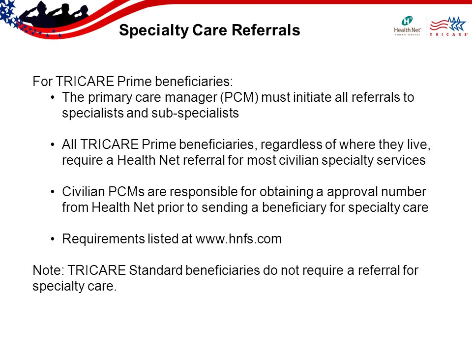 Specialty Care Referrals For TRICARE Prime beneficiaries: The primary care manager (PCM) must initiate all referrals to specialists and sub-specialist