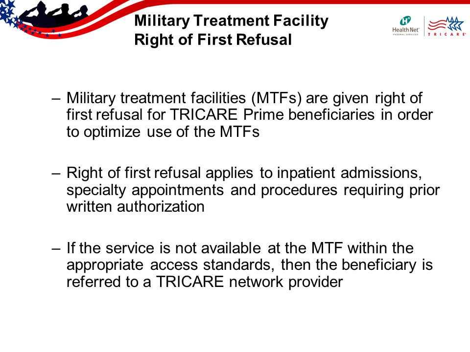 Military Treatment Facility Right of First Refusal –Military treatment facilities (MTFs) are given right of first refusal for TRICARE Prime beneficiaries in order to optimize use of the MTFs –Right of first refusal applies to inpatient admissions, specialty appointments and procedures requiring prior written authorization –If the service is not available at the MTF within the appropriate access standards, then the beneficiary is referred to a TRICARE network provider