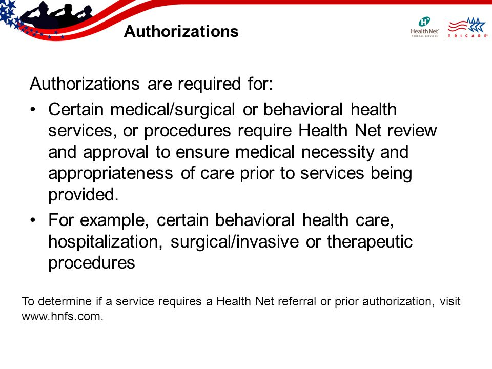 Authorizations Authorizations are required for: Certain medical/surgical or behavioral health services, or procedures require Health Net review and approval to ensure medical necessity and appropriateness of care prior to services being provided.