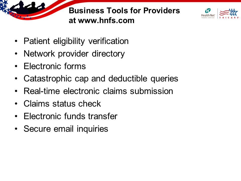 Business Tools for Providers at www.hnfs.com Patient eligibility verification Network provider directory Electronic forms Catastrophic cap and deductible queries Real-time electronic claims submission Claims status check Electronic funds transfer Secure email inquiries