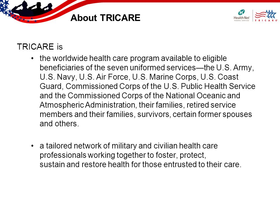 About TRICARE TRICARE is the worldwide health care program available to eligible beneficiaries of the seven uniformed servicesthe U.S.